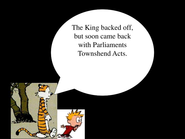 The King backed off, but soon came back with Parliaments Townshend Acts.