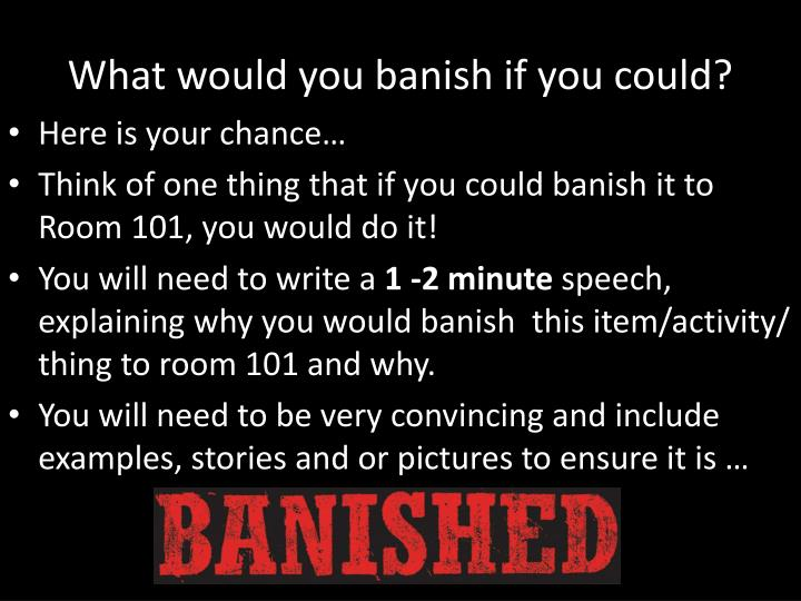 What would you banish if you could?