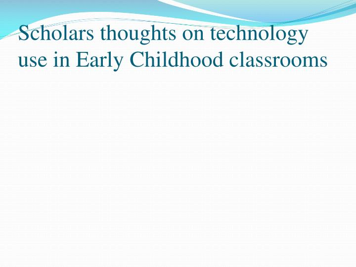 Scholars thoughts on technology use in Early Childhood classrooms