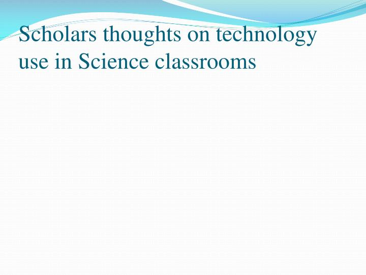 Scholars thoughts on technology use in science classrooms