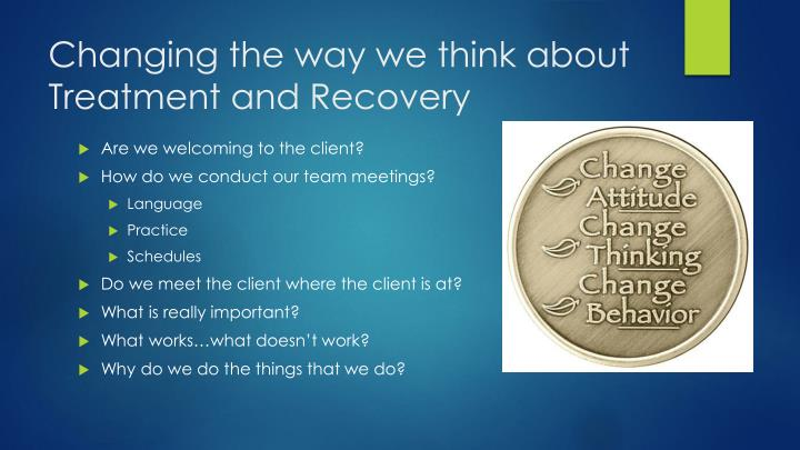 Changing the way we think about Treatment and Recovery