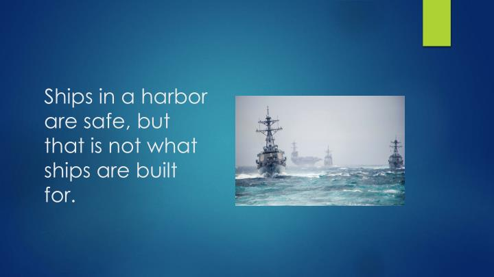 Ships in a harbor are safe, but that is not what ships are built for.