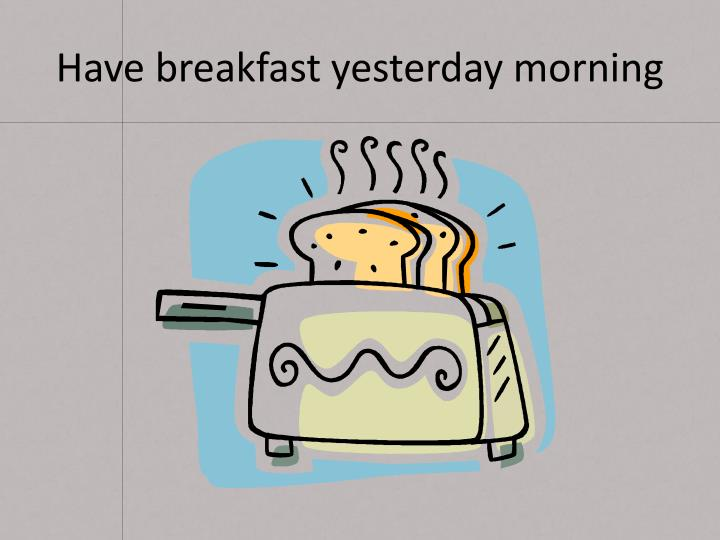 Have breakfast yesterday morning