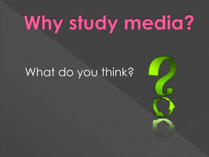 Why study media?