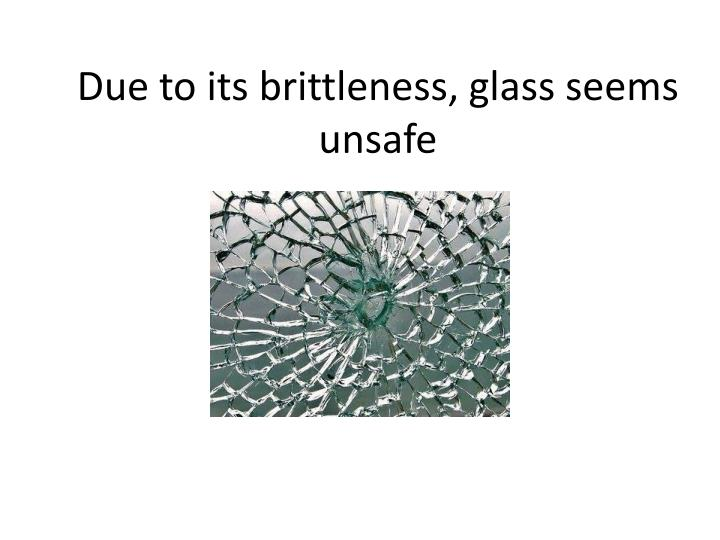 Due to its brittleness glass seems unsafe