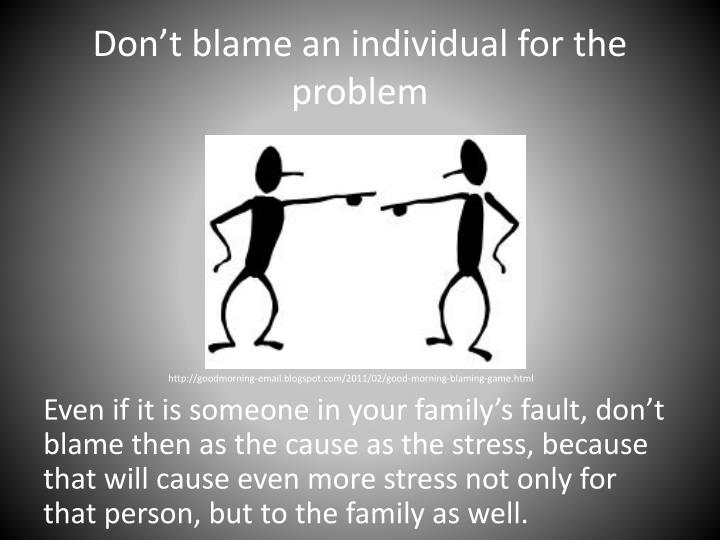 Don't blame an individual for the problem