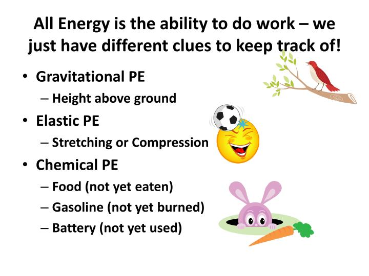 All energy is the ability to do work we just have different clues to keep track of