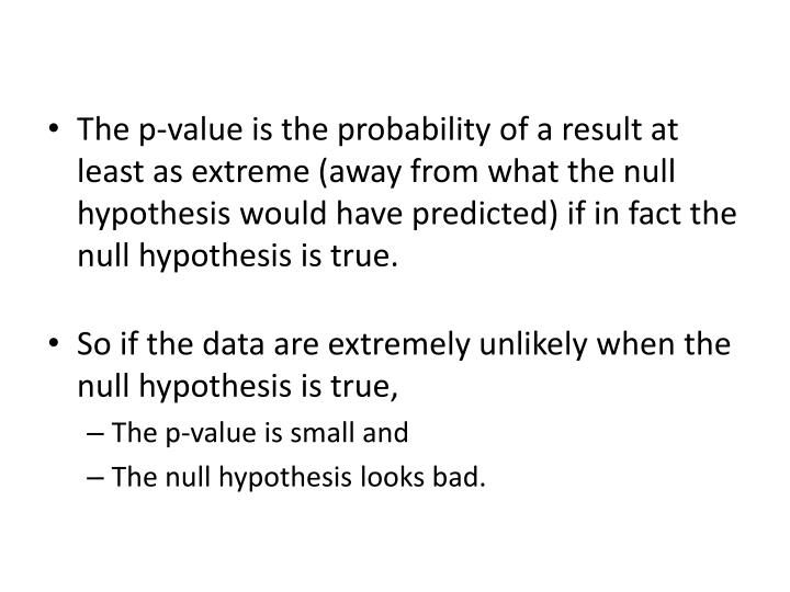 The p-value is the probability of a result at least as extreme (away from what the null hypothesis would have predicted) if in fact the null hypothesis is true.