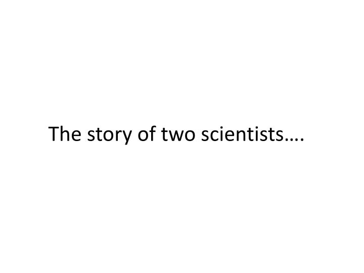 The story of two scientists….