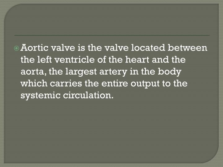 Aortic valve is the valve located between the left ventricle of the heart and the aorta, the largest artery in the body which carries the entire output to the systemic circulation.