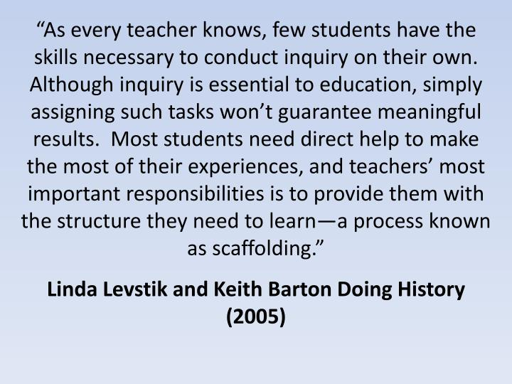 """As every teacher knows, few students have the skills necessary to conduct inquiry on their own.  Although inquiry is essential to education, simply assigning such tasks won't guarantee meaningful results.  Most students need direct help to make the most of their experiences, and teachers' most important responsibilities is to provide them with the structure they need to learn—a process known as scaffolding."""