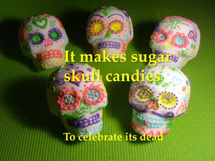 It makes sugar skull candies