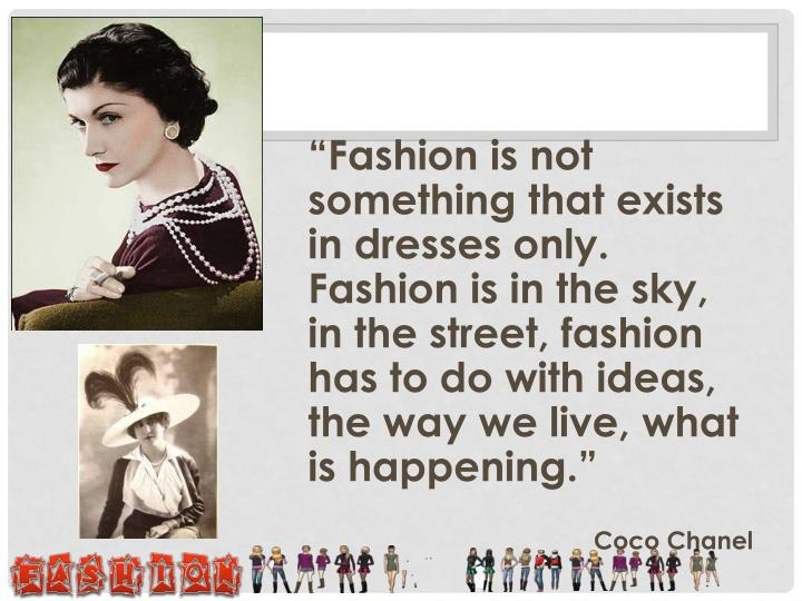 """Fashion is not something that exists in dresses only. Fashion is in the sky, in the street, fashion has to do with ideas, the way we live, what is happening."""