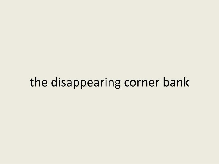 the disappearing corner bank