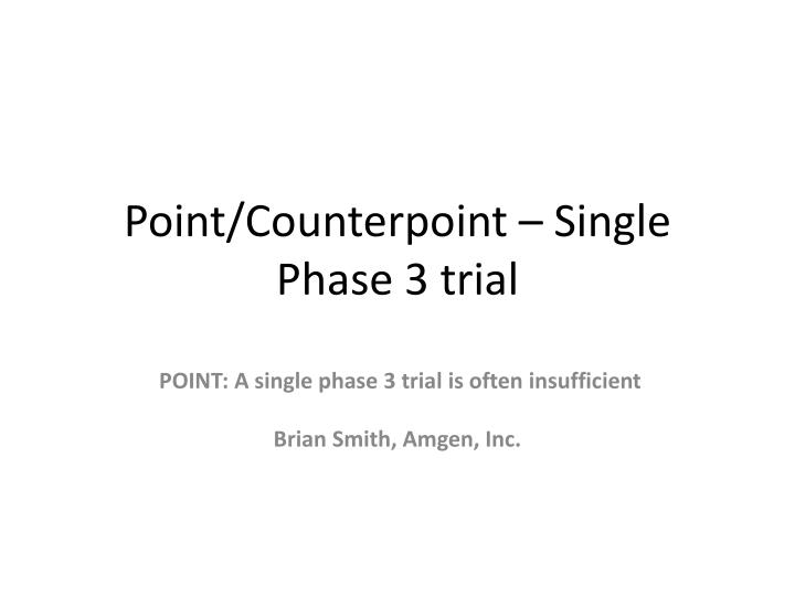 Point counterpoint single phase 3 trial