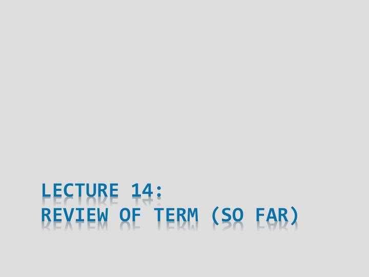 lecture 14 review of term so far