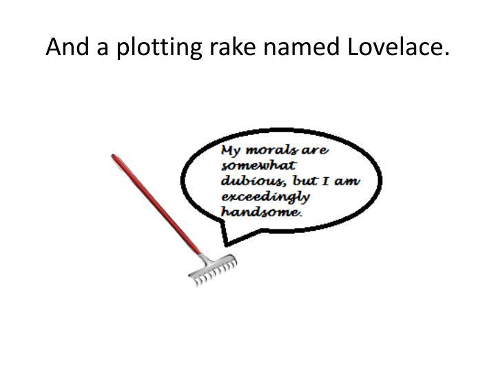 And a plotting rake named Lovelace.