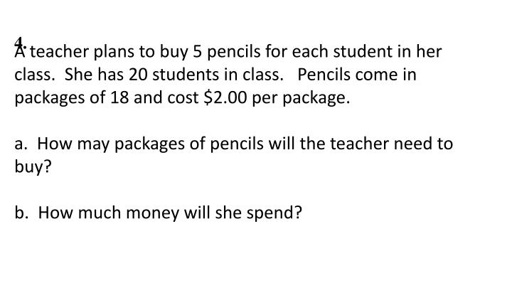 A teacher plans to buy 5 pencils for each student in her class.  She has 20 students in class.   Pencils come in packages of 18 and cost $2.00 per package.