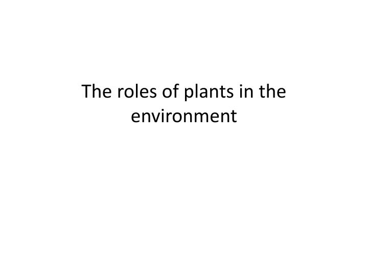 The roles of plants in the environment