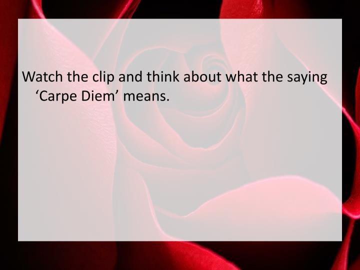Watch the clip and think about what the saying 'Carpe Diem' means.