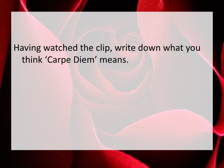 Having watched the clip, write down what you think 'Carpe Diem' means.