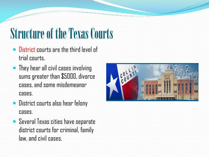 court structure of texas Us courts systems when seeking most are comprised of 3 main types of court: trial, intermediate appellate and the highest state court because each state's court system is designed by their respective states, this basic structure might not apply to all 50 and the territories.