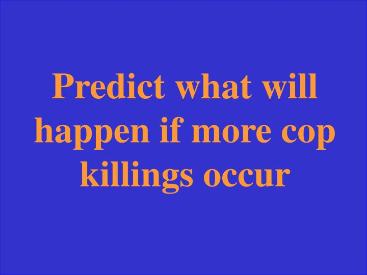 Predict what will happen if more cop killings occur