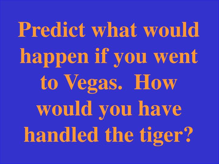 Predict what would happen if you went to Vegas.  How would you have handled the tiger?