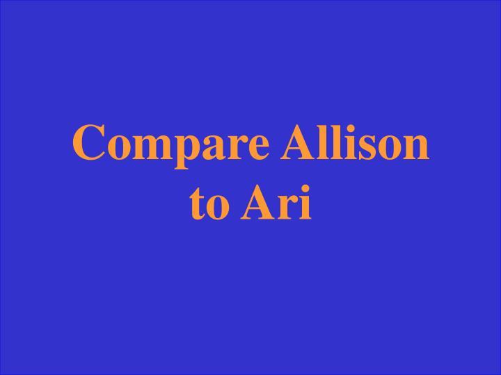 Compare Allison to Ari