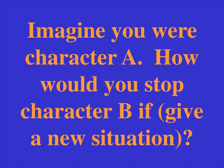 Imagine you were character A.  How would you stop character B if (give a new situation)?