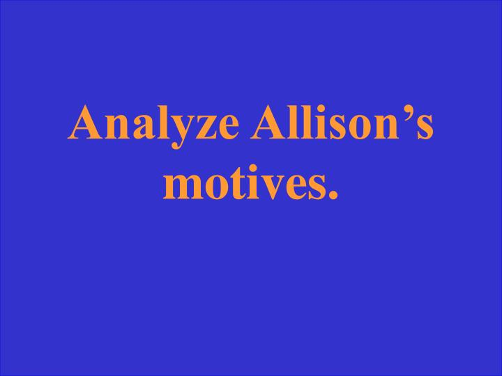 Analyze Allison's motives.