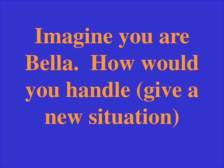 Imagine you are Bella.  How would you handle (give a new situation)