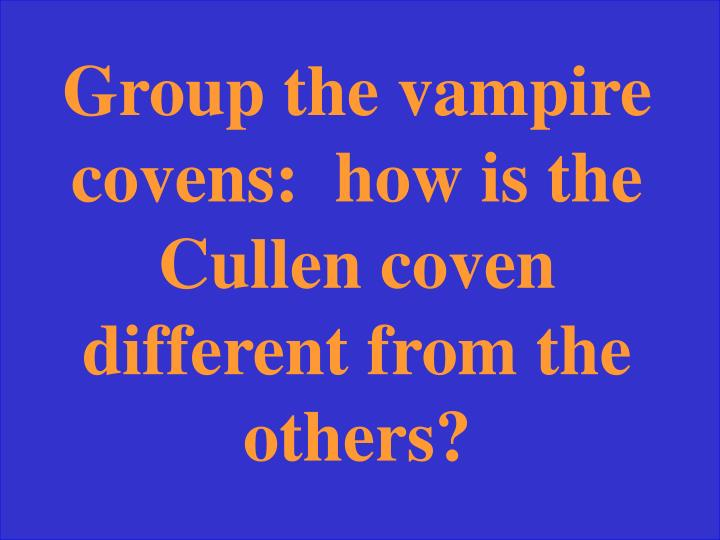 Group the vampire covens:  how is the Cullen coven different from the others?