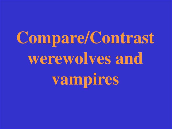 Compare/Contrast werewolves and vampires
