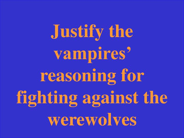 Justify the vampires' reasoning for fighting against the werewolves