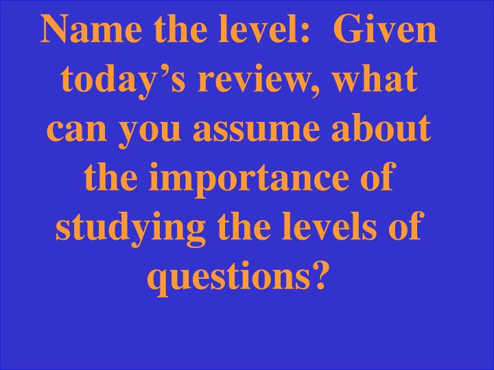 Name the level:  Given today's review, what can you assume about the importance of studying the levels of questions?