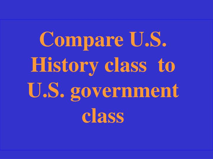 Compare U.S. History class  to U.S. government class