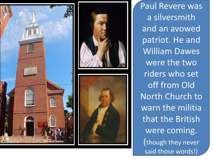 Paul Revere was a silversmith  and an avowed patriot. He and William Dawes  were the two riders who set off from Old North Church to warn the militia  that the British were coming.