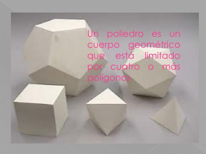 Un poliedro es un cuerpo geométrico que está limitado por cuatro o más polígonos