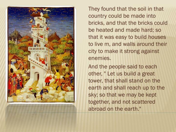 They found that the soil in that country could be made into bricks, and that the bricks could be heated and made hard; so that it was easy to build houses to live m, and walls around their city to make it strong against enemies.