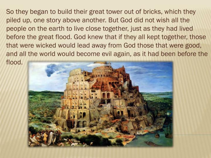 So they began to build their great tower out of bricks, which they piled up, one story above another. But God did not wish all the people on the earth to live close together, just as they had lived before the great flood. God knew that if they all kept together, those that were wicked would lead away from God those that were good, and all the world would become evil again, as it had been before the flood.
