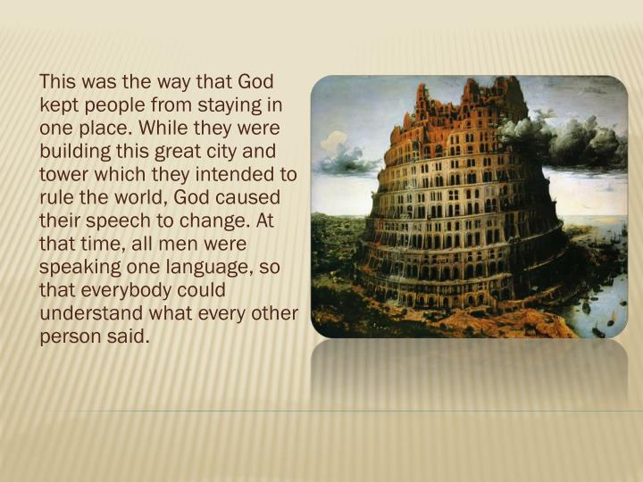 This was the way that God kept people from staying in one place. While they were building this great city and tower which they intended to rule the world, God caused their speech to change. At that time, all men were speaking one language, so that everybody could understand what every other person said.