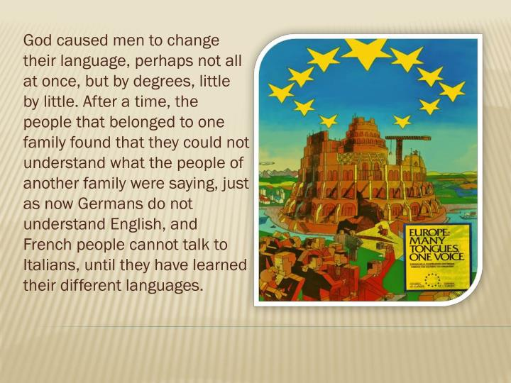 God caused men to change their language, perhaps not all at once, but by degrees, little by little. After a time, the people that belonged to one family found that they could not understand what the people of another family were saying, just as now Germans do not understand English, and French people cannot talk to Italians, until they have learned their different languages.