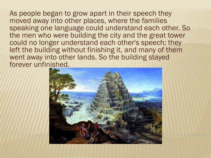 As people began to grow apart in their speech they moved away into other places, where the families speaking one language could understand each other. So the men who were building the city and the great tower could no longer understand each other's speech; they left the building without finishing it, and many of them went away into other lands. So the building stayed forever unfinished.