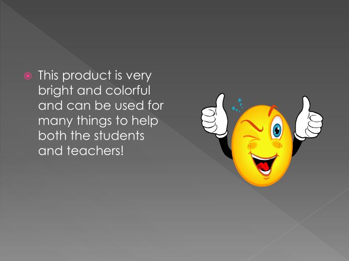 This product is very bright and colorful and can be used for many things to help both the students and teachers!
