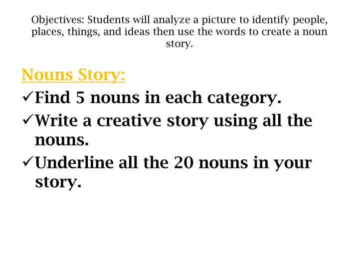 Objectives: Students will analyze a picture to identify people, places, things, and ideas then use the words to create a noun story.
