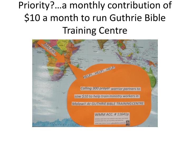Priority?…a monthly contribution of $10 a month to run Guthrie Bible Training Centre