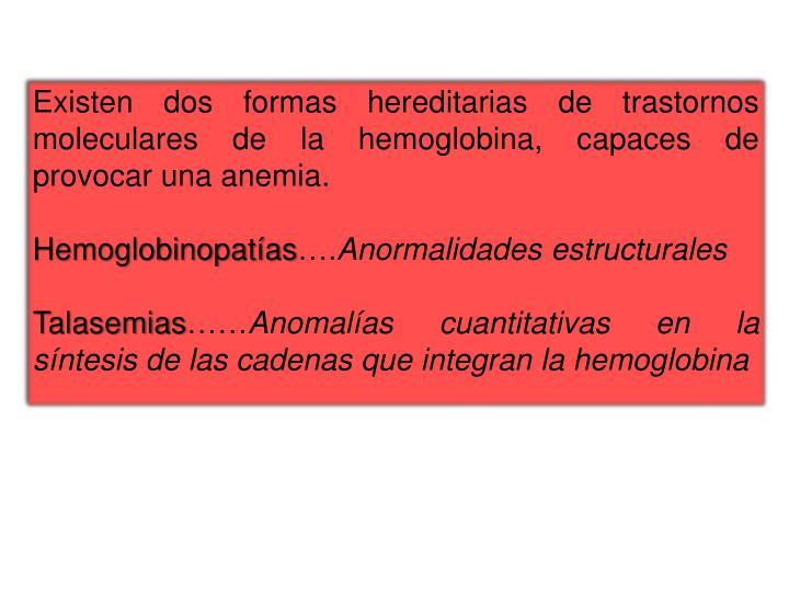 Existen dos formas hereditarias de trastornos moleculares de la hemoglobina, capaces de provocar una anemia.