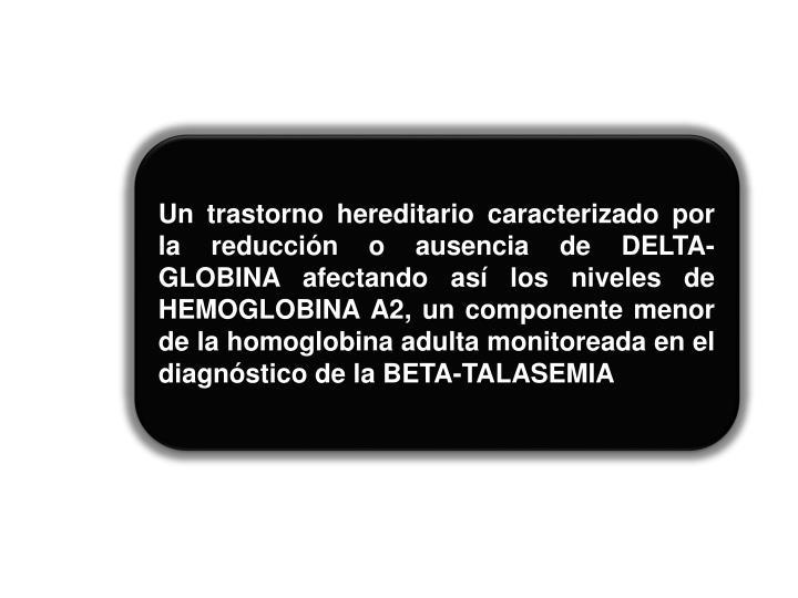 Un trastorno hereditario caracterizado por la reducción o ausencia de DELTA-GLOBINA afectando así los niveles de HEMOGLOBINA A2, un componente menor de la