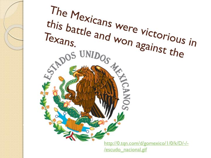 The Mexicans were victorious in this battle and won against the Texans.